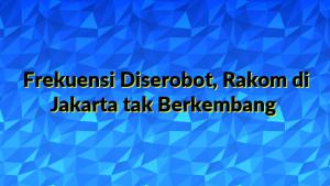 Frekuensi Diserobot, Rakom di Jakarta tak Berkembang
