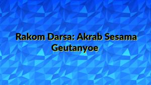Rakom Darsa: Akrab Sesama Geutanyoe
